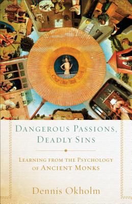 Dangerous Passions, Deadly Sins: Learning from the Psychology of Ancient Monks, Dennis Okholm