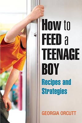 Image for How to Feed a Teenage Boy: Recipes and Strategies