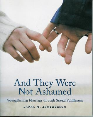And They Were Not Ashamed : Strengthening Marriage Through Sexual Fulfillment, LAURA M. BROTHERSON