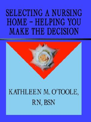 Selecting a Nursing Home - Helping You Make the Decision, O'Toole, Kathleen