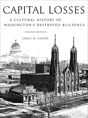 Capital Losses: A Cultural History of Washington's Destroyed Buildings, James W. Goode