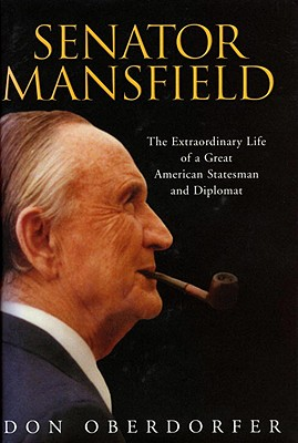 Senator Mansfield: The Extraordinary Life of a Great Statesman and Diplomat, Oberdorfer, Don