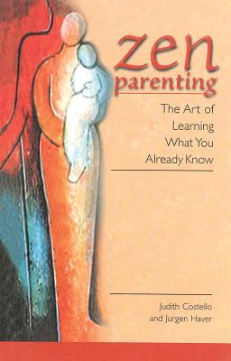"Zen Parenting: The Art of Learning What You Already Know, ""Costello, Judith, Haver, Jurgen"""