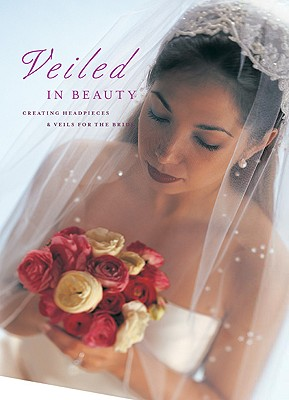 Veiled in Beauty: Creating Headpieces & Veils for the Bride, Editors of Creative Publishing; international, The Editors of Creative Publishing