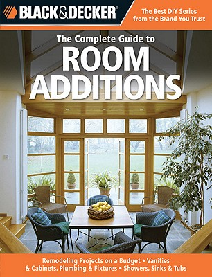 Image for The Complete Guide to Room Additions: Designing & Building, Garage Conversions, Attic Add-Ons, Bath & Kitchen Expansions, Bump-Out Additions (Black & Decker Complete Guide)