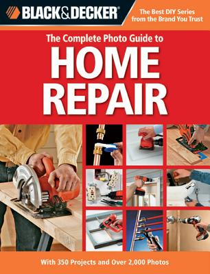 Black & Decker The Complete Photo Guide to Home Repair: With 350 Projects and Over 2,000 Photos (Black & Decker Complete Photo Guide), Black & Decker; Bryan Trandem; Tracy Stanley; Mark Johanson; Jennifer Gehlhar