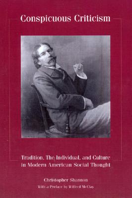 Conspicuous Criticism : Tradition, the Individual, and Culture in Modern American Social Thought, CHRISTOPHER SHANNON, WILFRED MCCLAY