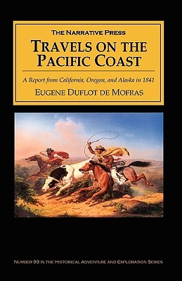 Travels on the Pacific Coast: A Report from California, Oregon, and Alaska in 1841 (Historical Adventure and Exploration), Duflot de Mofras, Eugene