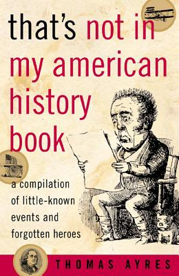 "That's Not in My American History Book: A Compilation of Little Known Events and Forgotten Heroes, ""Ayres, Thomas"""