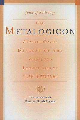 The Metalogicon: A Twelfth-Century Defense of the Verbal and Logical Arts of the Trivium, John of Salisbury