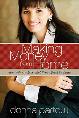 Making Money from Home: How to Run a Successful Home-Based Business, Donna Partow