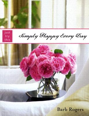 Simply Happy Every Day (Just Try This), Barb Rogers