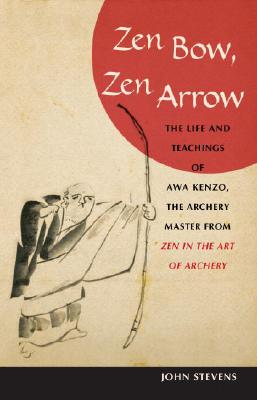 Zen Bow, Zen Arrow: The Life and Teachings of Awa Kenzo, the Archery Master from Zen in the Art of Archery, Stevens, John