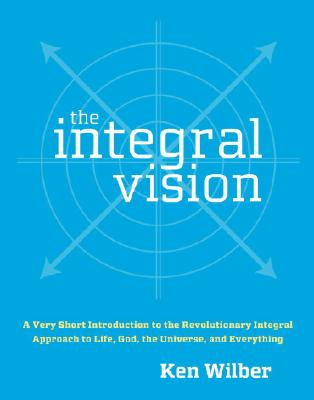 The Integral Vision: A Very Short Introduction to the Revolutionary Integral Approach to Life, God, the Universe, and Everything, Wilber, Ken