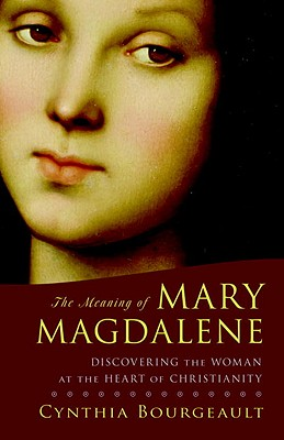 The Meaning of Mary Magdalene: Discovering the Woman at the Heart of Christianity, Cynthia Bourgeault