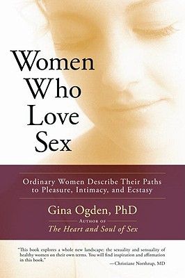 Women Who Love Sex: Ordinary Women Describe Their Paths to Pleasure, Intimacy, and Ecstasy, GINA OGDEN