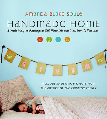 Handmade Home: Simple Ways to Repurpose Old Materials into New Family Treasures, Soule, Amanda Blake