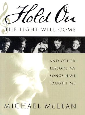 Hold On, the Light Will Come: And Other Lessons My Songs Have Taught Me, MICHAEL MCLEAN