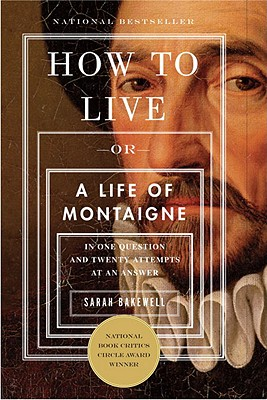 Image for How To Live: Or A Life of Montaigne in One Question and Twenty Attempts at an An