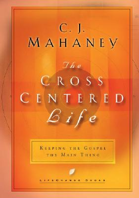 The Cross Centered Life: Keeping the Gospel The Main Thing, Mahaney, C.J.