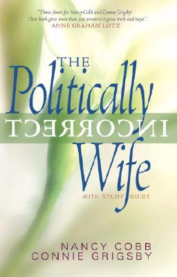 The Politically Incorrect Wife: God's Plan for Marriage Still Works Today, Grigsby, Connie; Cobb, Nancy