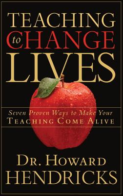 Teaching to Change Lives: Seven Proven Ways to Make Your Teaching Come Alive, Howard Dr Hendricks