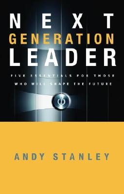 Next Generation Leader : Five Essentials for Those Who Will Shape the Future, ANDY STANLEY