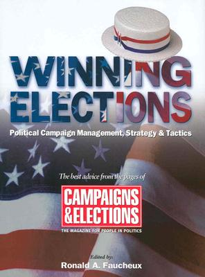 Winning Elections: Political Campaign Management, Strategy, and Tactics, Faucheux, Ronald A. [Editor]