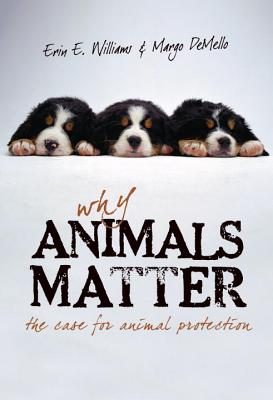 Why Animals Matter: The Case for Animal Protection, Williams, Erin E.; Demello, Margo