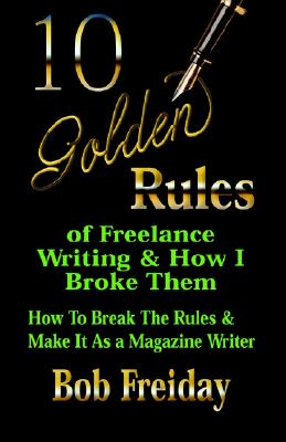 Image for 10 Golden Rules of Freelance Writing and How I Broke Them (How to Break the Rules and Make It As a Magazine Writer)