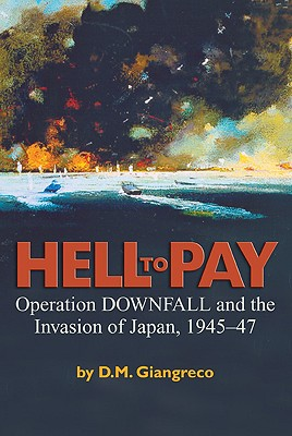 Hell to Pay: Operation Downfall and the Invasion of Japan, 1945-1947, Giangreco, D. M.