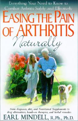 Easing The Pain Of Arthritis Naturally: Everything You Need To Know To Combat Arthritis Safely And Effectively, Mindell,Earl