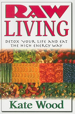 Raw Living: Detox Your Life and Eat the High Energy Way, Kate Wood