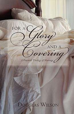 For a Glory and a Covering: A Practical Theology of Marriage, Douglas Wilson