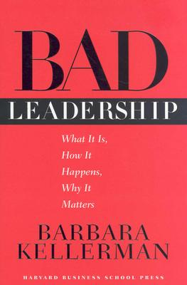 Bad Leadership: What It Is, How It Happens, Why It Matters (Leadership for the Common Good), Kellerman, Barbara