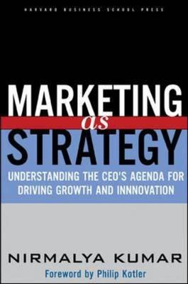 Marketing As Strategy: Understanding the CEO's Agenda for Driving Growth and Innovation, Kumar, Nirmalya