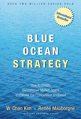 Blue Ocean Strategy : How To Create Uncontested Market Space And Make The Competition Irrelevant, W. CHAN KIM, RENEE MAUBORGNE