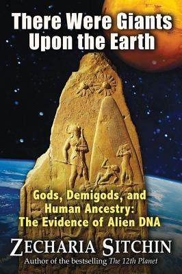 There Were Giants Upon the Earth: Gods, Demigods, and Human Ancestry: The Evidence of Alien DNA (Earth Chronicles), Sitchin, Zecharia