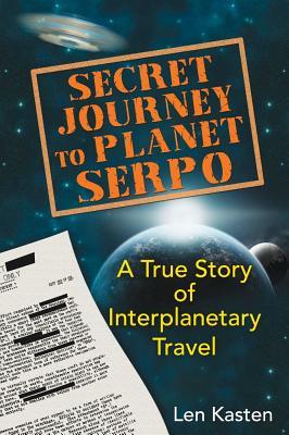Secret Journey to Planet Serpo: A True Story of Interplanetary Travel, Len Kasten