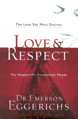 Love & Respect: The Love She Most Desires, The Respect He Desperately Needs, Eggerichs, Dr. Emerson