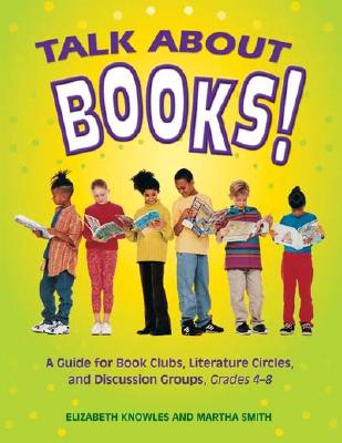 Talk about Books!: A Guide for Book Clubs, Literature Circles, and Discussion Groups, Grades 4-8, Knowles, Liz; Smith, Martha