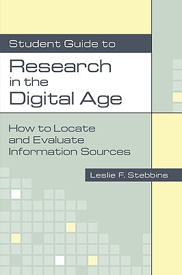 Student Guide to Research in the Digital Age: How to Locate and Evaluate Information Sources, Stebbins, Leslie