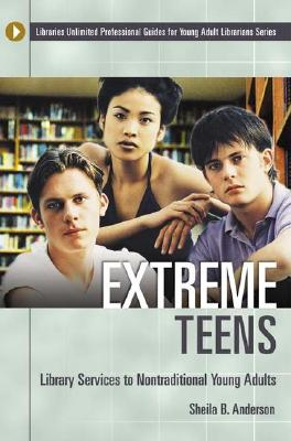 Extreme Teens: Library Services to Nontraditional Young Adults (Libraries Unlimited Professional Guides for Young Adult Librarians Series), Anderson, Sheila B.