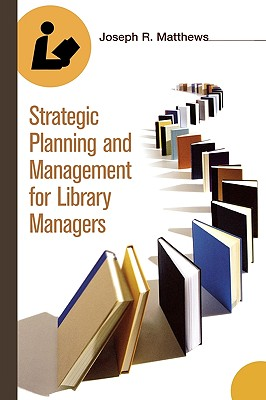 Strategic Planning and Management for Library Managers, Matthews, Joseph R.