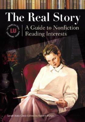 The Real Story: A Guide to Nonfiction Reading Interests (Genreflecting Advisory Series), Cords, Sarah Statz; Burgin, Robert