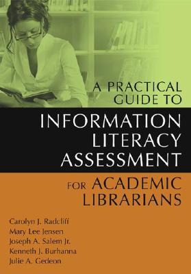 A Practical Guide to Information Literacy Assessment for Academic Librarians, Radcliff, Carolyn; Jensen, Mary L.; Salem  Jr., Joseph A.; Burhanna, Kenneth J.; Gedeon, Julie A.