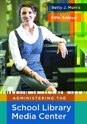 Administering the School Library Media Center, 5th Edition (Library and Information Science Text), Morris, Betty J.