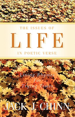 The Issues of Life in Poetic Verse : Living Rhymes for Trying Times, Chinn, Jack J.