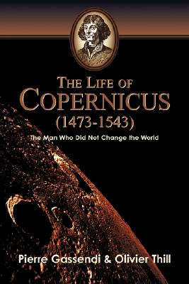 The Life of Copernicus (1473-1543), Gassendi, Pierre; Thill, Oliver