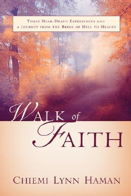 Image for Walk of Faith: Three Near-death Experiences and a Journey from the Brink of Hell to Heaven